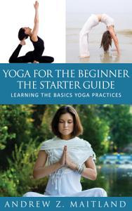 Yoga For The Beginner  The Starter Guide PDF