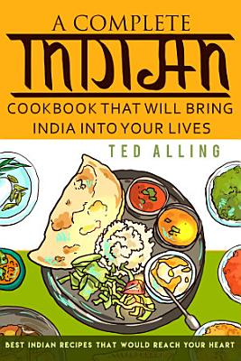 A Complete Indian Cookbook That Will Bring India into Your Lives PDF
