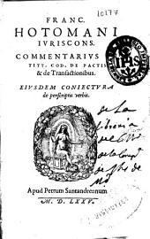 Franc. Hotomani iuriscons. Commentarius in titt. Cod. de pactis & de transactionibus ; Eiusdem Coniectura de perscriptis verbis