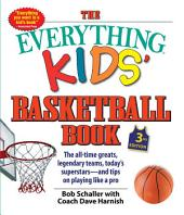 The Everything Kids' Basketball Book, 3rd Edition: The All-time Greats, Legendary Teams, Today's Superstars—and Tips on Playing Like a Pro