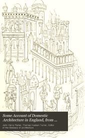 Some Account of Domestic Architecture in England, from Edward I to Richard II: With Notices of Foreign Examples and Numerous Illustrations of Existing Remains from Original Drawings