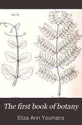 The First Book of Botany: A Practical Guide in Self-teaching. Designed to Cultivate the Observing and Reasoning Powers of Children