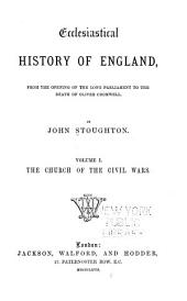 Ecclesiastical History of England: From the Opening of the Long Parliament to the Death of Oliver Cromwell, Volume 1