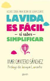 La vida es fácil si sabes simplificar: Veinte ideas para dejar de complicarte
