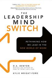 The Leadership Mind Switch: Rethinking How We Lead in the New World of Work: Rethinking How We Lead in the New World of Work