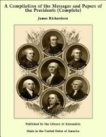 A Compilation of the Messages and Papers of the Presidents  Complete  PDF