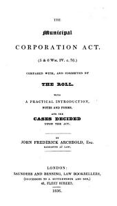 The Municipal Corporation Act, 5 & 6 Wm. IV. C. 76, Compared With, and Corrected by the Roll. With a Practical Introduction, Notes and Forms, and the Cases Decided Upon the Act
