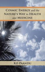 Cosmic Energy And The Nature S Way In Health And Medicine Book PDF