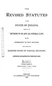 The Revised Statutes of the State of Indiana: Embracing the Revision of 1881 and All General Laws Enacted Subsequent to that Revision, Now in Force, with Notes of Judicial Decisions, Construing Or Illustrating Their Provisions, Volume 1