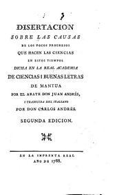Disertacion sobre las causas de los pocos progresos que hacen las ciencias en estos tiempos: dicha en la Real Academia de Ciencias i Buenas Letras de Mantua
