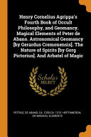 Henry Cornelius Agrippa's Fourth Book of Occult Philosophy, and Geomancy. Magical Elements of Peter de Abano. Astronomical Geomancy [by Gerardus Cremonensis]. the Nature of Spirits [by Gorg Pictorius]. and Arbatel of Magic
