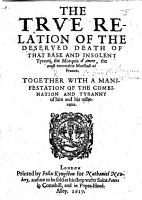 The True Relation of the Deserued Death of that Base and Insolent Tyrant  the Marquis D Ancre     Together with a Manifestation of the Combination and Tyranny of Him and His Adherents   Translated from the French   PDF