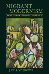 Migrant Modernism: Postwar London and the West Indian Novel