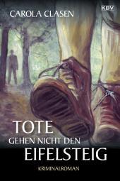 Tote gehen nicht den Eifelsteig: Kriminalroman aus der Eifel
