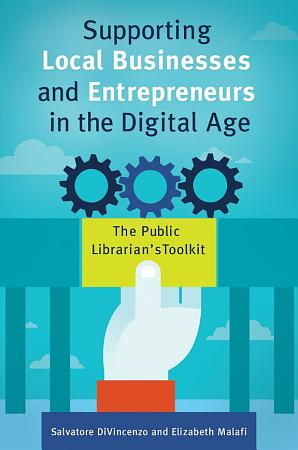 Supporting Local Businesses and Entrepreneurs in the Digital Age  The Public Librarian s Toolkit PDF