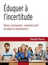 Éduquer à l'incertitude: Élèves, enseignants : comment sortir du piège du dogmatisme ?
