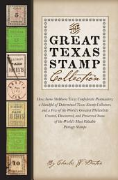 The Great Texas Stamp Collection: How Some Stubborn Texas Confederate Postmasters, a Handful of Determined Texas Stamp Collectors, and a Few of the World's Greatest Philatelists Created, Discovered, and Preserved Some of the World's Most Valuable Postage Stamps
