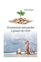 Economizar sem perder o prazer de Viver: Economizar sem perder o prazer de Viver