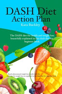 Dash Diet Action Plan  The Dash Diet for Health and Weight Loss Beautifully Explained in this Dash Diet for Beginner Book