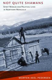 Not Quite Shamans: Spirit Worlds and Political Lives in Northern Mongolia