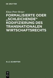 """Formalisierte oder """"schleichende"""" Kodifizierung des transnationalen Wirtschaftsrechts: Zu den methodischen und praktischen Grundlagen der lex mercatoria"""