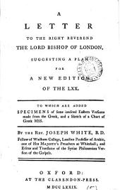 A Letter to the Right Reverend the Lord Bishop of London, Suggesting a Plan for a New Edition of the LXX. To which are Added Specimens of Some Inedited Eastern Versions Made from the Greek, ... By the Rev. Joseph White, ...