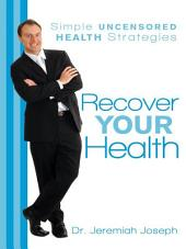Recover Your Health: Simple Uncensored Health Strategies