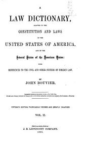 A Law Dictionary: Adapted to the Constitution and Laws of the United States of America, and of the Several States of the American Union ; with References to the Civil and Other Systems of Foreign Law, Volume 2
