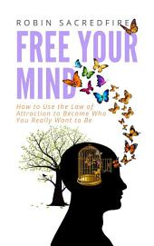 Free Your Mind: How to Use the Law of Attraction to Become Who You Really Want to Be