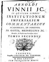 Arnoldi Vinnii Jc. In quatuor libros Institutionum imperialium commentarius academicus, et forensis, 2
