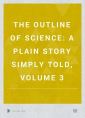 The Outline of Science: A Plain Story Simply Told, Volume 3