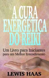 A Cura Energética do Reiki: Um Livro para Iniciantes para um Melhor Entendimento