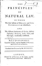 The Principles of Natural Law: In which the True Systems of Morality and Civil Government are Established; and the Different Sentiments of Grotius, Hobbes, Puffendorf, Barbeyrac, Locke, Clark, and Hutchinson, Occasionally Considered