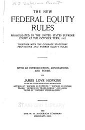 The New Federal Equity Rules Promulgated by the United States Supreme Court at the October Term, 1912: Together with the Cognate Statutory Provisions and Former Equity Rules; with an Introduction, Annotations and Forms