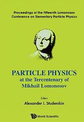 Particle Physics At The Tercentenary Of Mikhail Lomonosov - Proceeding Of The Fifteenth Lomonosov Conference On Elementary Particle Physics