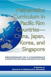 Mathematics Curriculum in Pacific Rim Countries - China, Japan, Korea, and Singapore: Proceedings of a Conference