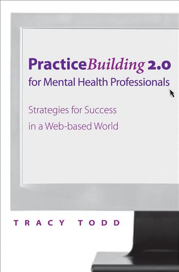Practice Building 2 0 for Mental Health Professionals  Strategies for Success in the Electronic Age PDF