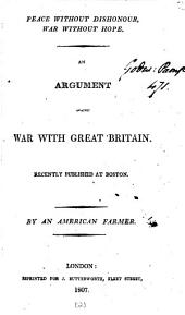 Peace without dishonour, war without hope: an argument against war with Great Britain, by an American farmer [J. Lowell].