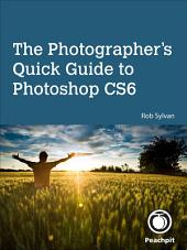 The Photographer's Quick Guide to Photoshop CS6