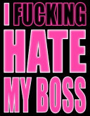 I Fucking Hate My Boss: Ugh! You Loathe Him...You Despise Her...You Have to See Them Every Day! Let It All Out with This Book That Can Be Used