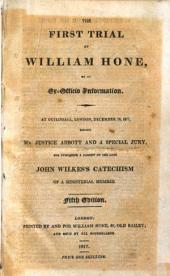 The Three Trials of William Hone: For Publishing Three Parodies, Viz. The Late John Wilkes's Catechism, The Political Litany, and The Sinecurist's Creed : on Three Ex-officio Informations, at Guildhall, London, During Three Successive Days, December 18, 19, & 20, 1817 : Before Three Special Juries, and Mr. Justice Abbott, on the First Day, and Mr. Chief Justice Ellenborough, on the Last Two Days