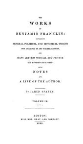 The Works of Benjamin Franklin: Containing Several Political and Historical Tracts Not Included in Any Former Edition, and Many Letters, Official and Private, Not Hitherto Published; with Notes and a Life of the Author, Volume 9
