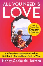 All You Need Is Love: An Eyewitness Account of When Spirituality Spread from East to West