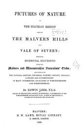 Pictures of nature in the silurian region around the Malvern hills and vale of Severn: including incidental excursions with the Malvern and Worcestershire naturalists' clubs; and notices of the natural history, pictorial scenery, botany, geology, customs and superstitions of many interesting localities in Worcestershire and Herefordshire