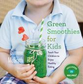 Green Smoothies for Kids: Teach Your Children to Enjoy Healthy Eating
