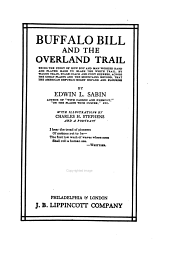 Buffalo Bill and the Overland Trail: Being the Story of how Boy and Man Worked Hard and Played Hard to Blaze the White Trail, by Wagon Train, Stage Coach and Pony Express, Across the Great Plains and the Mountains Beyond, that the American Republic Might Expand and Flourish