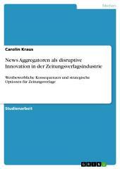 News Aggregatoren als disruptive Innovation in der Zeitungsverlagsindustrie: Wettbewerbliche Konsequenzen und strategische Optionen für Zeitungsverlage