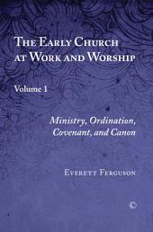 The Early Church at Work and Worship: Volume 1: Ministry, Ordination, Covenant, and Canon