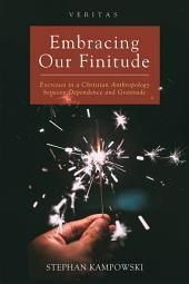 Embracing Our Finitude: Exercises in a Christian Anthropology between Dependence and Gratitude