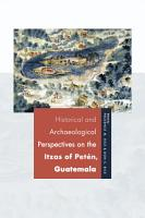 Historical and Archaeological Perspectives on the Itzas of Pet  n  Guatemala PDF